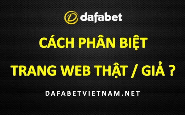 cach-phan-biet-trang-web-dafabet-la-hay-gia