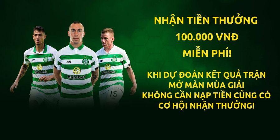 Dafabet khuyến mãi tặng 100k mỗi tuần khi dự đoán bóng đá celtic