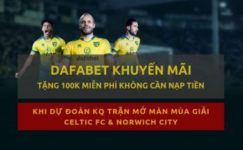 Dafabet khuyến mãi tặng 100k mỗi tuần khi dự đoán bóng đá norwich ngoai hang anh