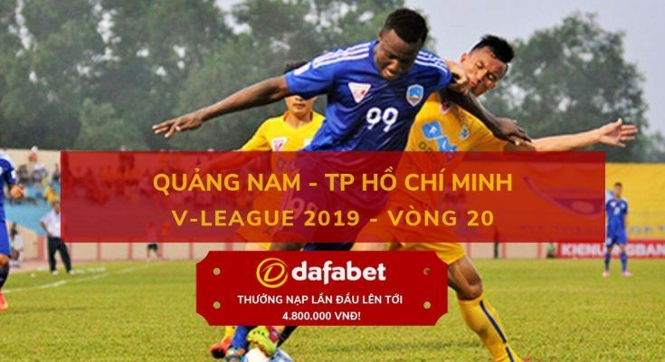 [V-League 2019, Vòng 20] Quảng Nam vs TP. Hồ Chí Minh dafabet