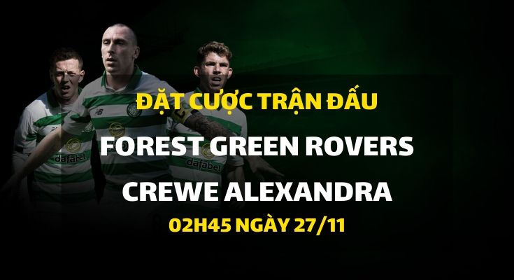 Forest Green Rovers - Crewe Alexandra (02h45 ngày 27/11)
