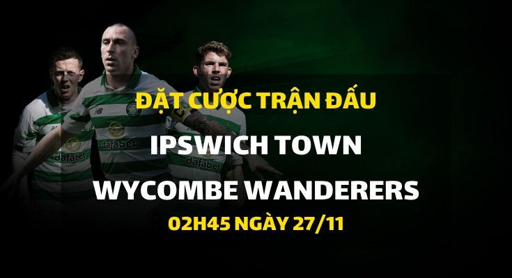 Ipswich Town - Wycombe Wanderers (02h45 ngày 27/11)